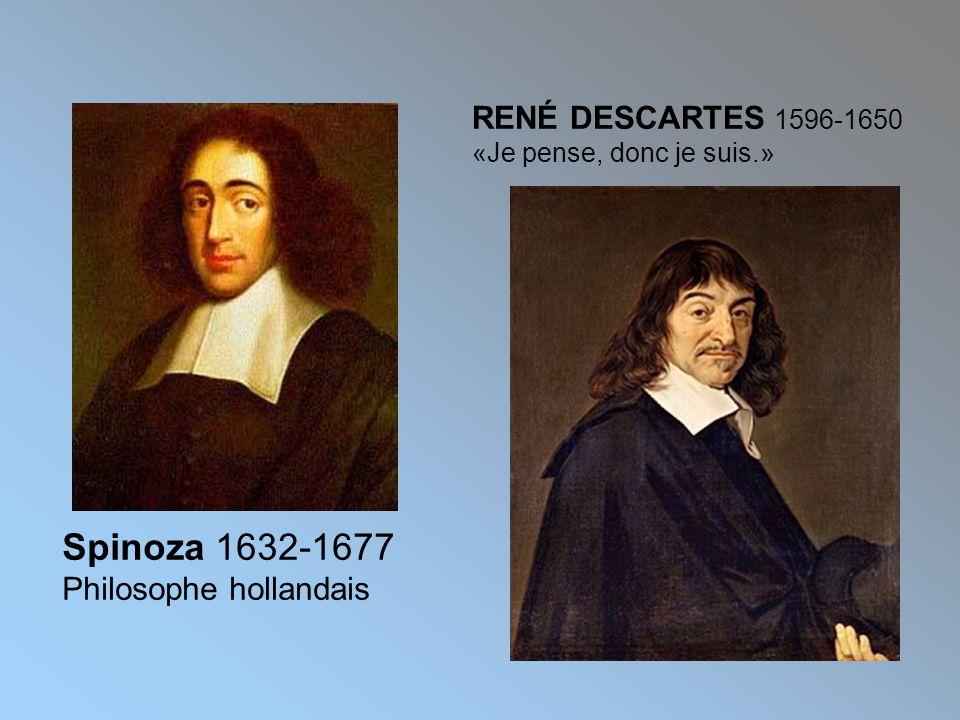 Spinoza 1632-1677 Philosophe hollandais RENÉ DESCARTES 1596-1650 «Je pense, donc je suis.»