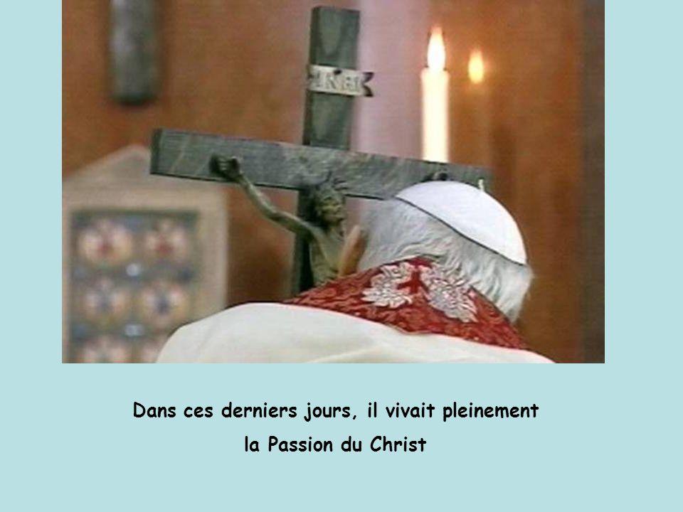 Dans ces derniers jours, il vivait pleinement la Passion du Christ