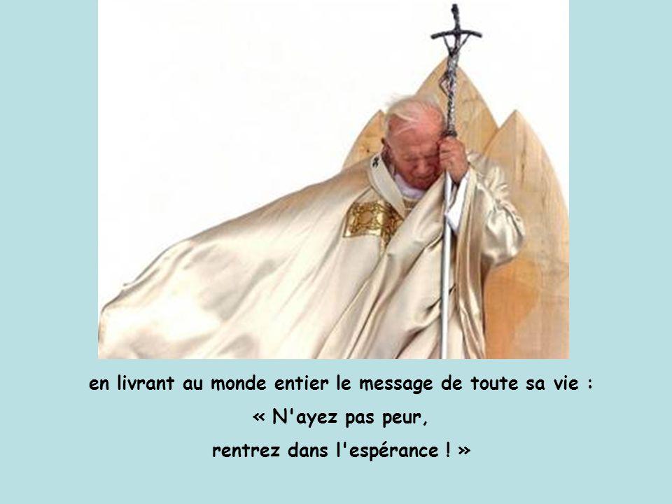 en livrant au monde entier le message de toute sa vie : « N ayez pas peur, rentrez dans l espérance .