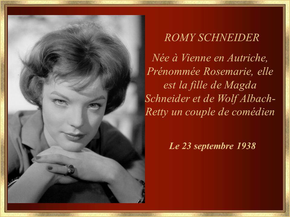 ROMY SCHNEIDER Née à Vienne en Autriche, Prénommée Rosemarie, elle est la fille de Magda Schneider et de Wolf Albach- Retty un couple de comédien Le 23 septembre 1938