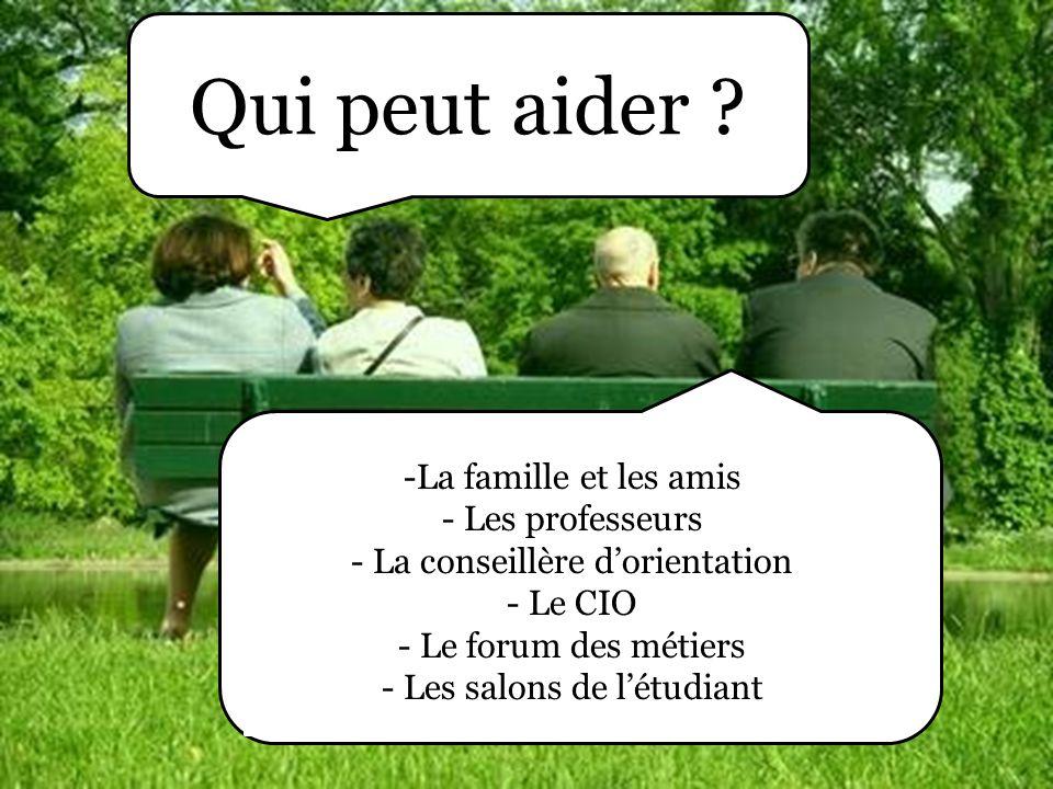 Qui peut aider ? -La famille et les amis - Les professeurs - La conseillère d'orientation - Le CIO - Le forum des métiers - Les salons de l'étudiant