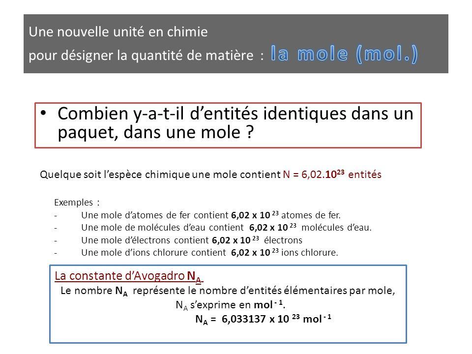 • Combien y-a-t-il d'entités identiques dans un paquet, dans une mole ? Quelque soit l'espèce chimique une mole contient N = 6,02.10 23 entités Exempl