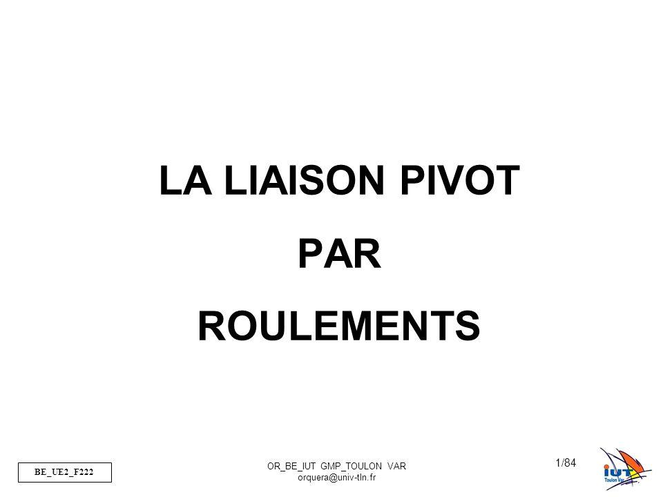 BE_UE2_F222 OR_BE_IUT GMP_TOULON VAR orquera@univ-tln.fr 2/84 FP Réaliser une liaison pivot entre 2 pièces FT1 Positionner deux pièces entre elles FT2 Permettre un mouvement relatif de rotation suivant un axe FT3 Transmettre les efforts I.Problématique 1)Quelles sont les Fonctions.