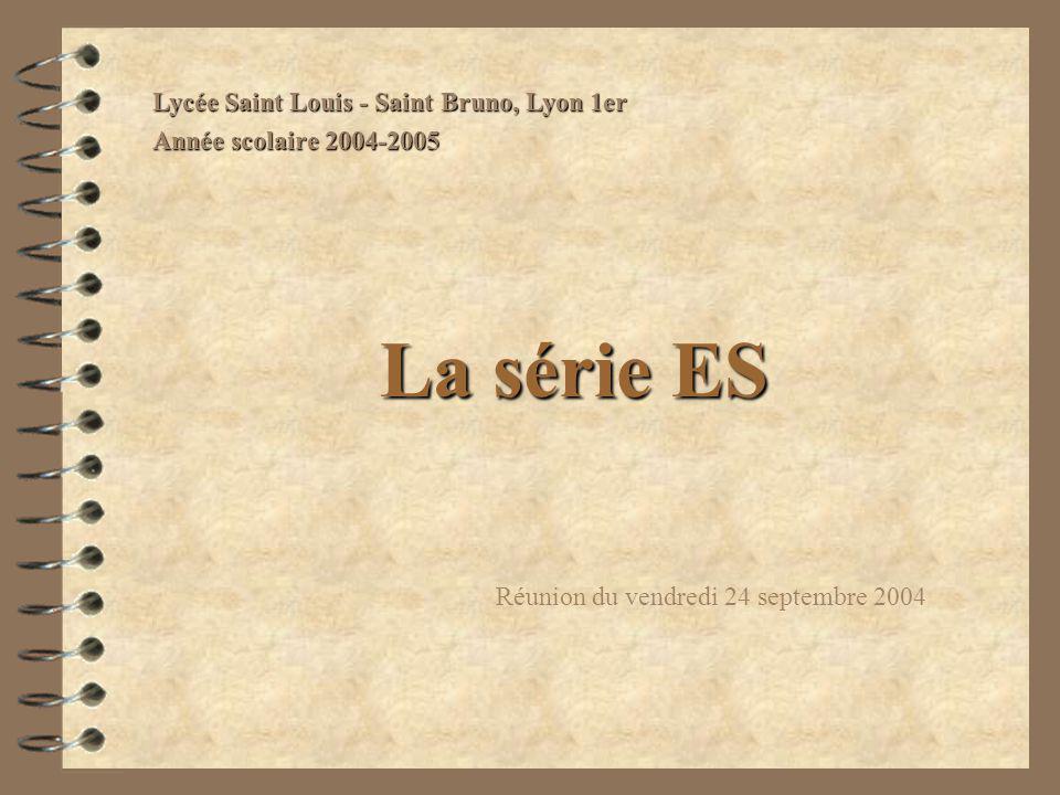 La série ES Réunion du vendredi 24 septembre 2004 Lycée Saint Louis - Saint Bruno, Lyon 1er Année scolaire 2004-2005