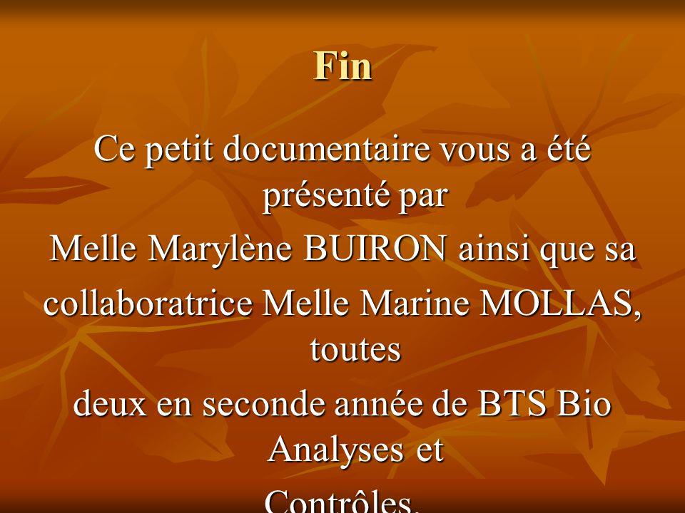 Fin Ce petit documentaire vous a été présenté par Melle Marylène BUIRON ainsi que sa collaboratrice Melle Marine MOLLAS, toutes deux en seconde année de BTS Bio Analyses et Contrôles.