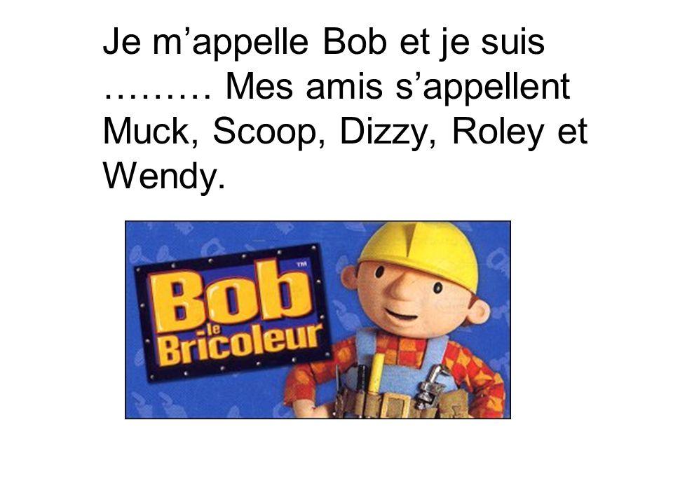 Je m'appelle Bob et je suis ……… Mes amis s'appellent Muck, Scoop, Dizzy, Roley et Wendy.