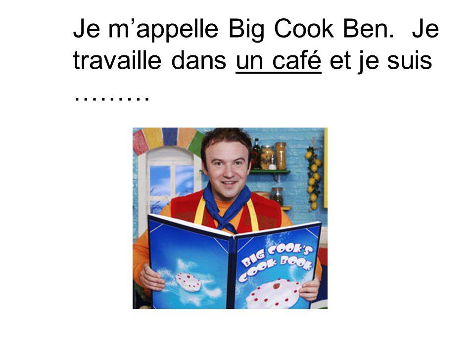 Je m'appelle Big Cook Ben. Je travaille dans un café et je suis ………