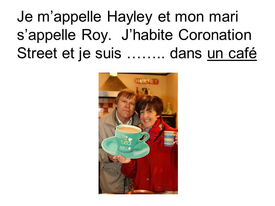 Je m'appelle Hayley et mon mari s'appelle Roy. J'habite Coronation Street et je suis ……..
