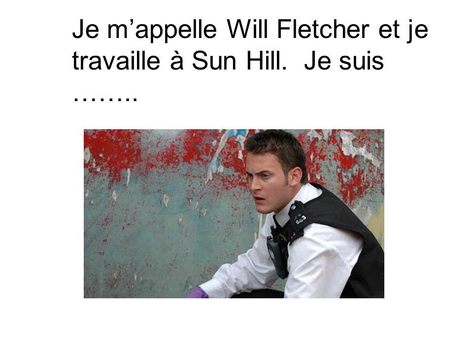 Je m'appelle Will Fletcher et je travaille à Sun Hill. Je suis ……..