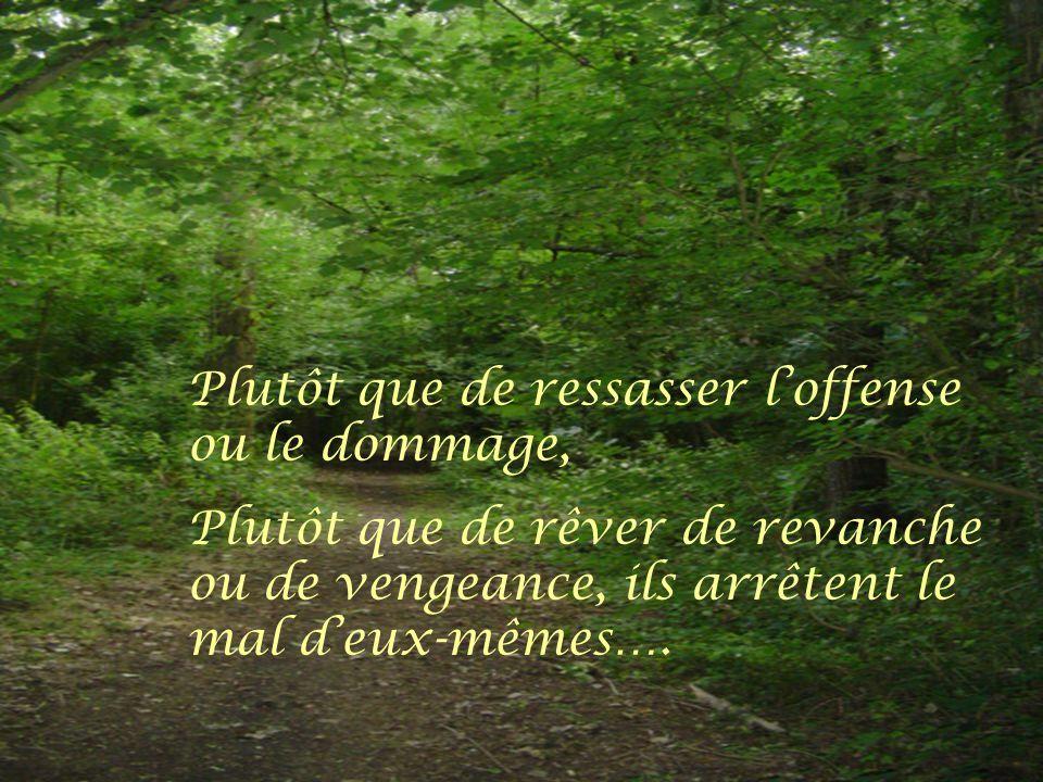 Plutôt que de ressasser l'offense ou le dommage, Plutôt que de rêver de revanche ou de vengeance, ils arrêtent le mal d'eux-mêmes….