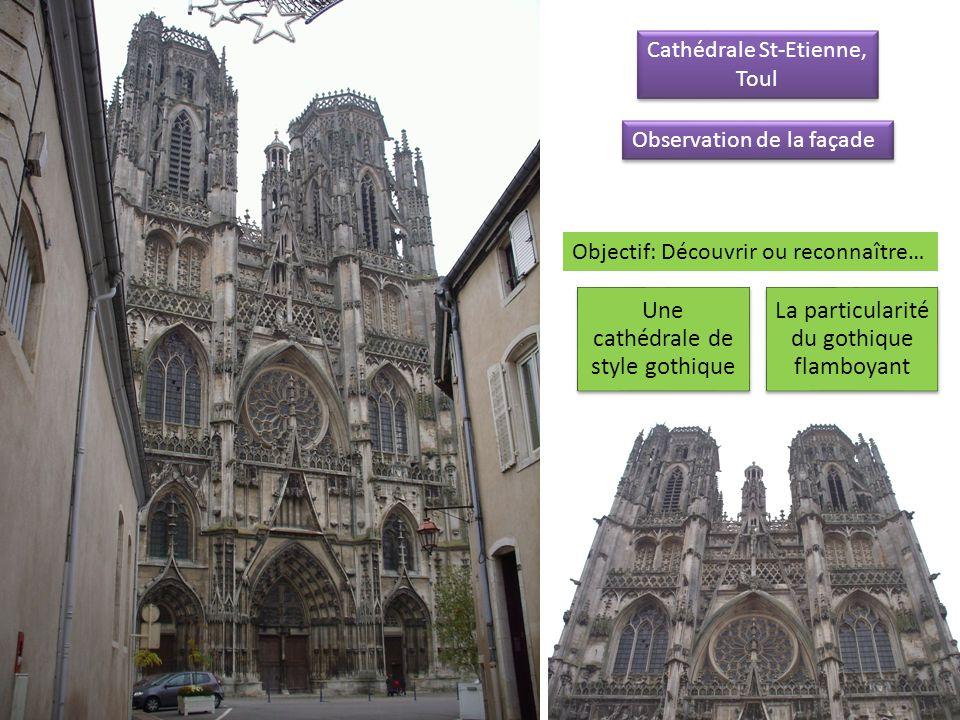 Cathédrale St-Etienne, Toul Cathédrale St-Etienne, Toul Une cathédrale de style gothique La particularité du gothique flamboyant Observation de la façade Objectif: Découvrir ou reconnaître…