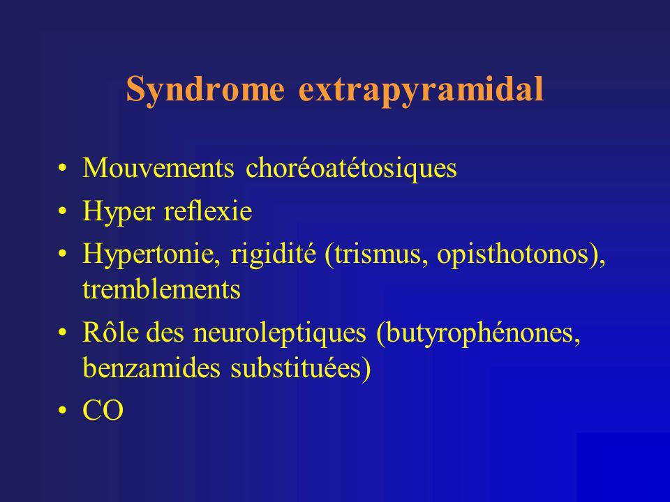 Syndrome extrapyramidal •Mouvements choréoatétosiques •Hyper reflexie •Hypertonie, rigidité (trismus, opisthotonos), tremblements •Rôle des neurolepti