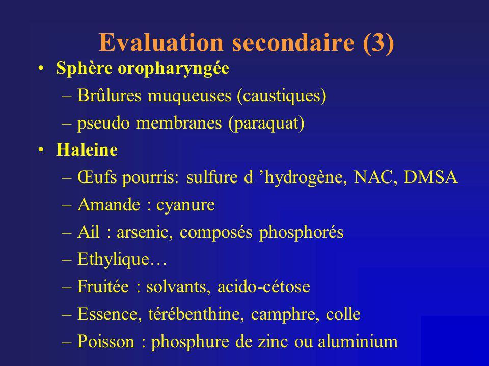 Evaluation secondaire (3) •Sphère oropharyngée –Brûlures muqueuses (caustiques) –pseudo membranes (paraquat) •Haleine –Œufs pourris: sulfure d 'hydrog