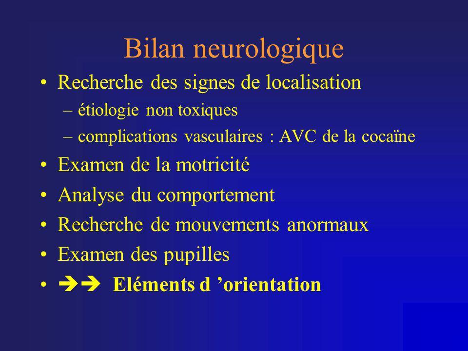 Bilan neurologique •Recherche des signes de localisation –étiologie non toxiques –complications vasculaires : AVC de la cocaïne •Examen de la motricit