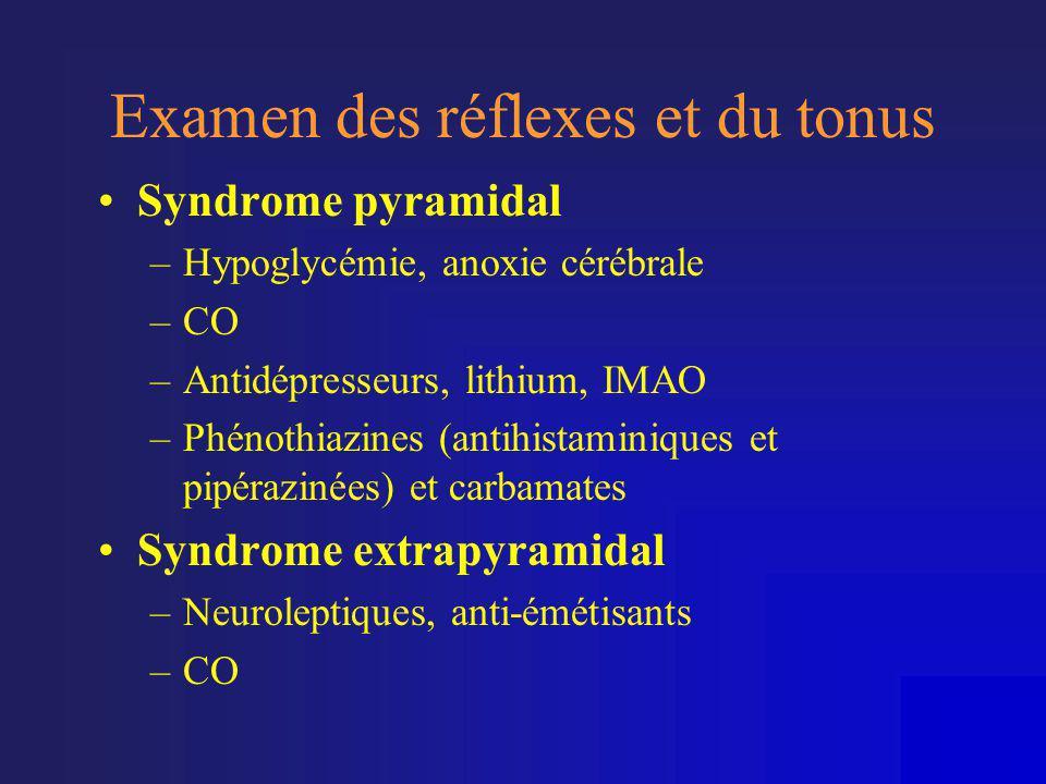 Examen des réflexes et du tonus •Syndrome pyramidal –Hypoglycémie, anoxie cérébrale –CO –Antidépresseurs, lithium, IMAO –Phénothiazines (antihistamini