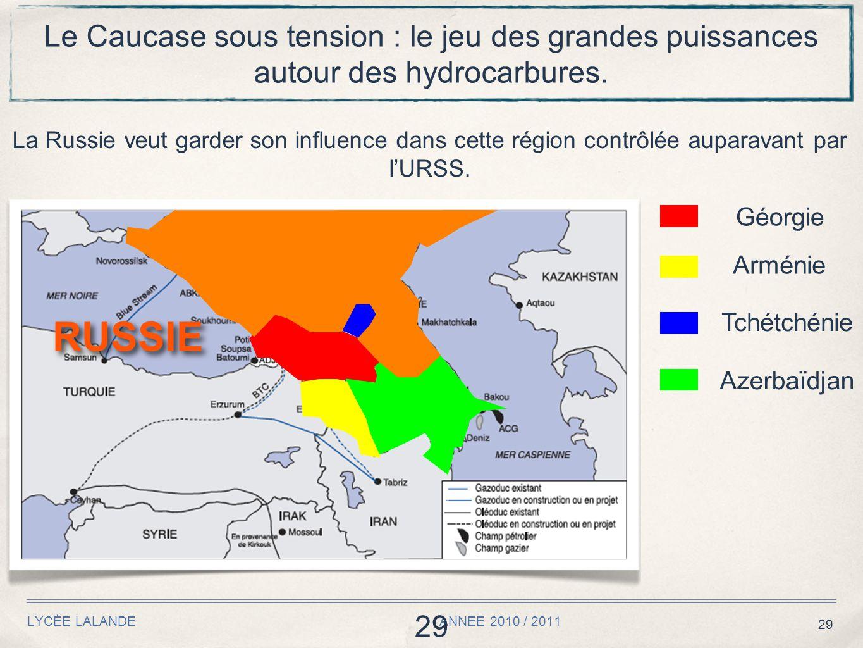 29 LYCÉE LALANDE ANNEE 2010 / 2011 29 Le Caucase sous tension : le jeu des grandes puissances autour des hydrocarbures. La Russie veut garder son infl