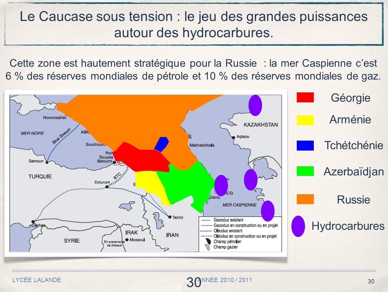 30 LYCÉE LALANDE ANNEE 2010 / 2011 30 Le Caucase sous tension : le jeu des grandes puissances autour des hydrocarbures. Cette zone est hautement strat