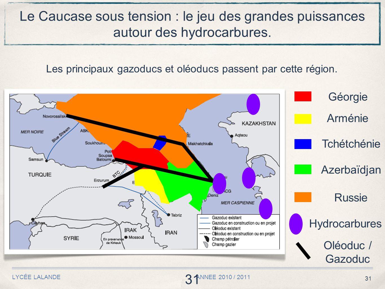31 LYCÉE LALANDE ANNEE 2010 / 2011 31 Le Caucase sous tension : le jeu des grandes puissances autour des hydrocarbures. Les principaux gazoducs et olé