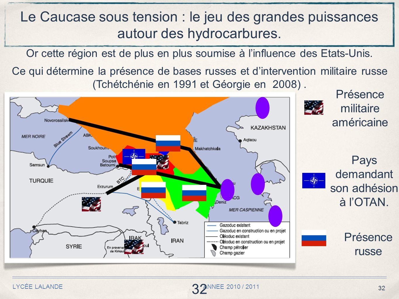 32 LYCÉE LALANDE ANNEE 2010 / 2011 32 Le Caucase sous tension : le jeu des grandes puissances autour des hydrocarbures. Or cette région est de plus en