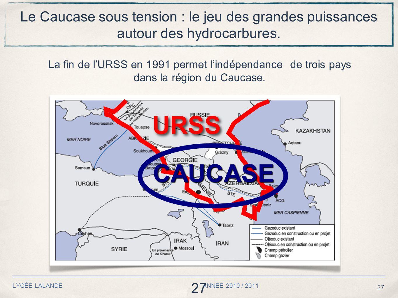 27 LYCÉE LALANDE ANNEE 2010 / 2011 27 Le Caucase sous tension : le jeu des grandes puissances autour des hydrocarbures. La fin de l'URSS en 1991 perme