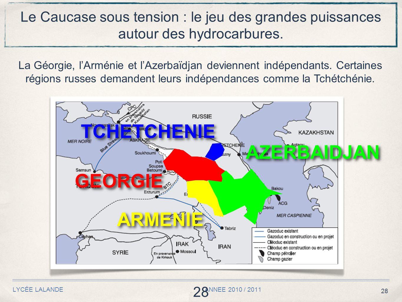 28 LYCÉE LALANDE ANNEE 2010 / 2011 28 Le Caucase sous tension : le jeu des grandes puissances autour des hydrocarbures. La Géorgie, l'Arménie et l'Aze