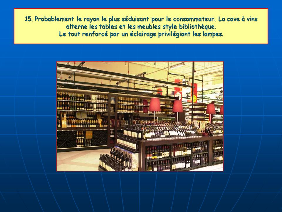 15. Probablement le rayon le plus séduisant pour le consommateur. La cave à vins alterne les tables et les meubles style bibliothèque. Le tout renforc