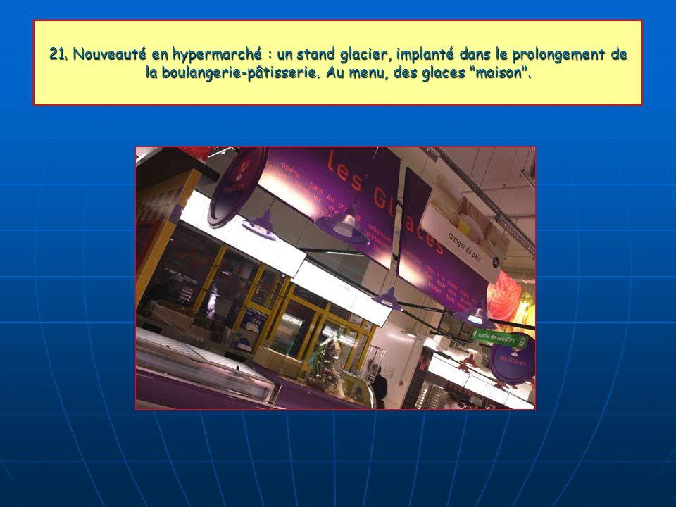 21. Nouveauté en hypermarché : un stand glacier, implanté dans le prolongement de la boulangerie-pâtisserie. Au menu, des glaces