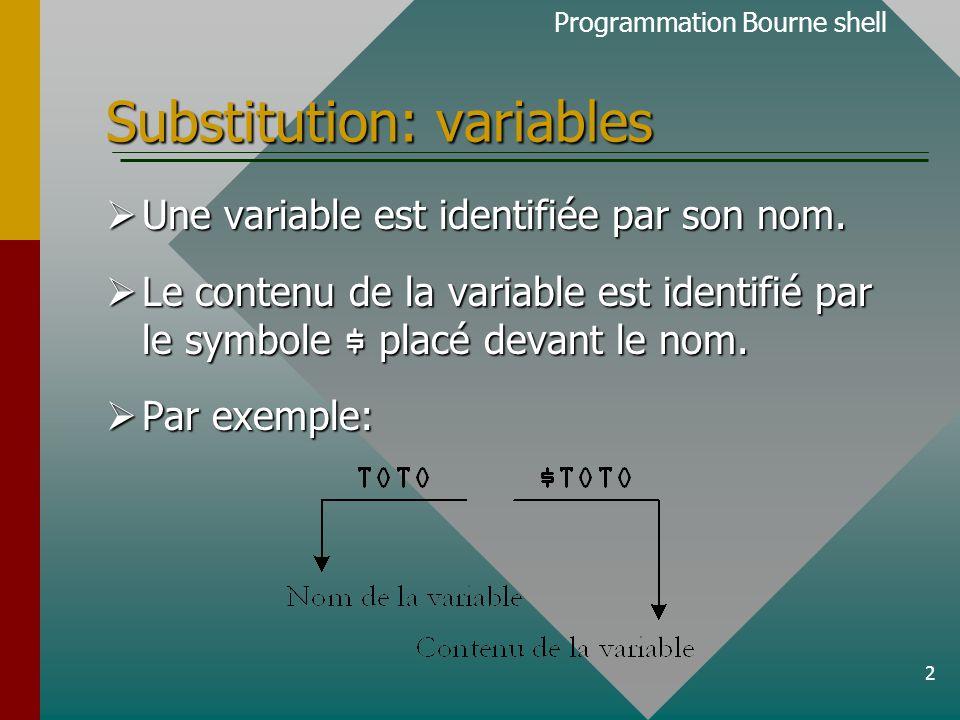 3 Substitution: variables  L'interpréteur de commande Bourne shell réalisera la substitution du contenu d'une variable lorsqu'il rencontre le symbole $ suivi d'un nom de variable.