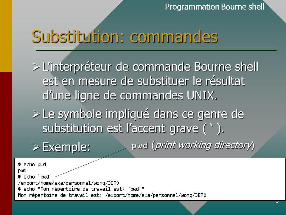 6 Substitution: commandes  Il est possible d 'assigner le résultat d 'une ligne de commande UNIX à une variable.