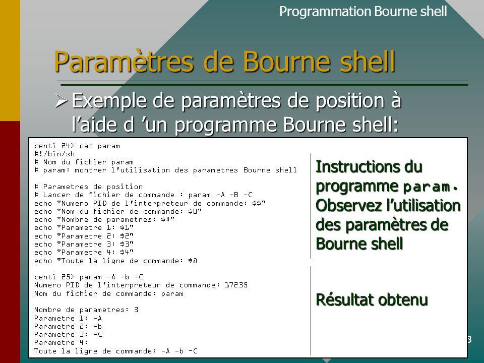29 Fonctions Bourne shell  Un résumé des caractéristiques :  Syntaxe: NomDeFonction () { commandes }  définition des fonctions Bourne shell: au début du fichier de commande;  prend préséance sur les commandes systèmes de même nom;  peut avoir une valeur de retour: exit n où n est une valeur numérique (=0  OK,  0  Erreur).