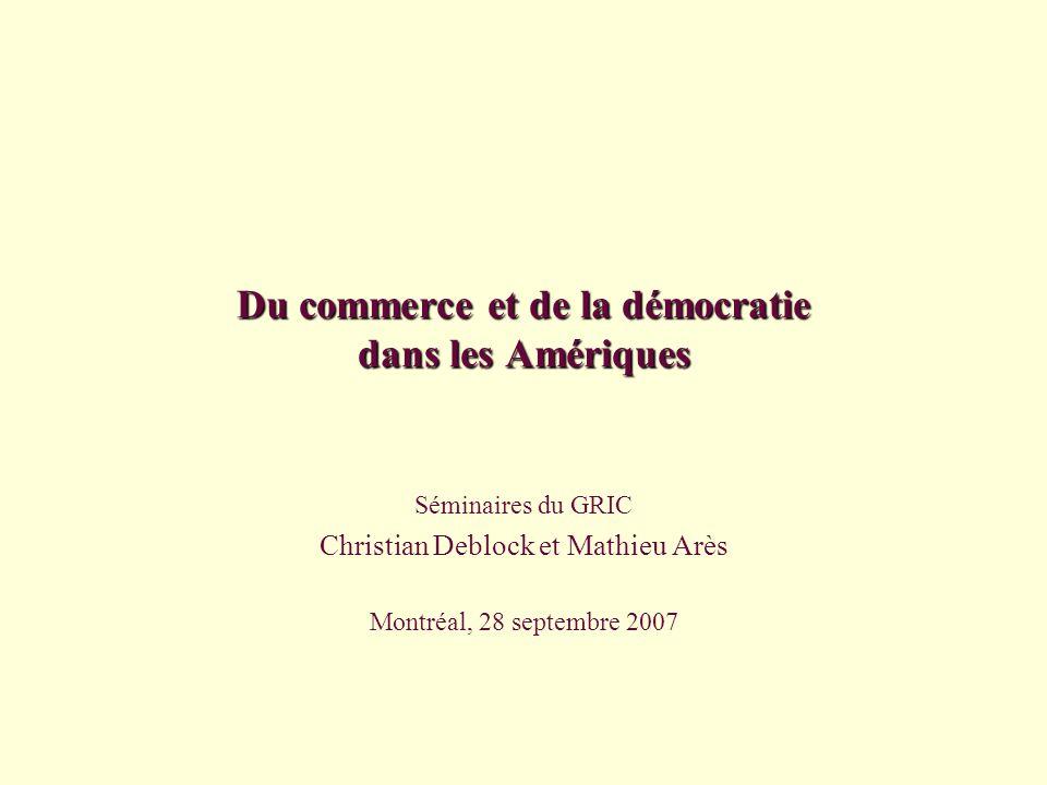 Du commerce et de la démocratie dans les Amériques Séminaires du GRIC Christian Deblock et Mathieu Arès Montréal, 28 septembre 2007
