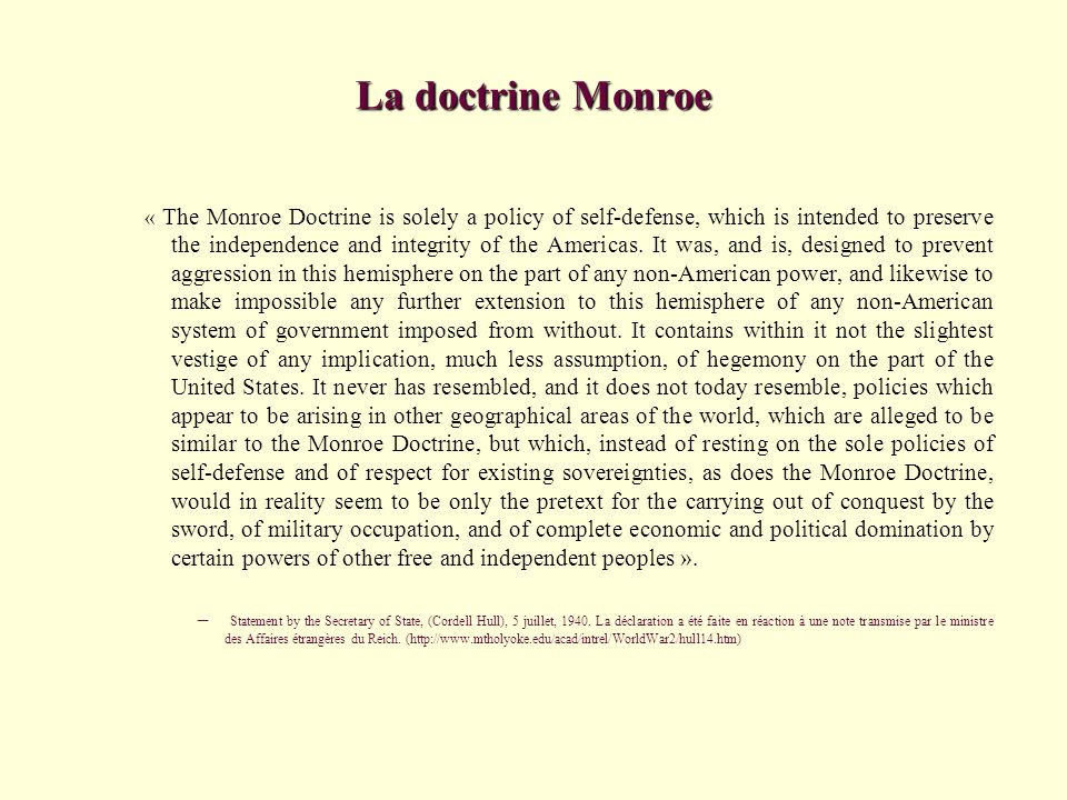 La doctrine Monroe « The Monroe Doctrine is solely a policy of self-defense, which is intended to preserve the independence and integrity of the Ameri