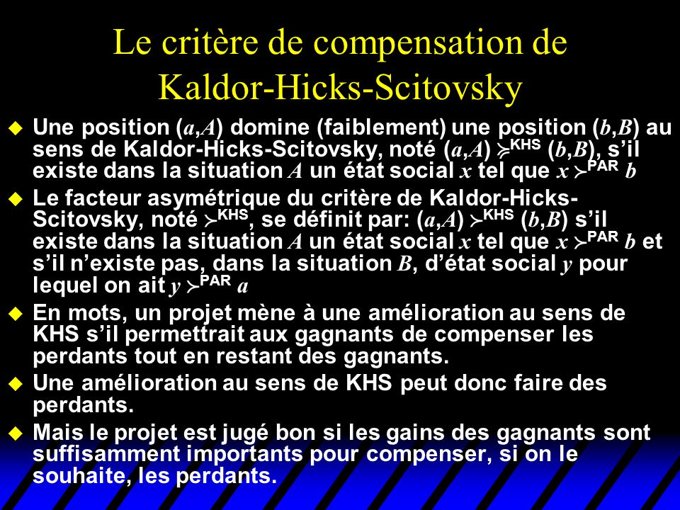Le critère KHS u Très utilisé dans les travaux appliqués u Fondements éthiques douteux (cela fait une belle jambe à un perdant de savoir qu'il aurait pu être compensé alors qu'il ne l'a pas été) u Les défenseurs de ce critère affirment qu'il concerne l'efficacité, pas l'équité.