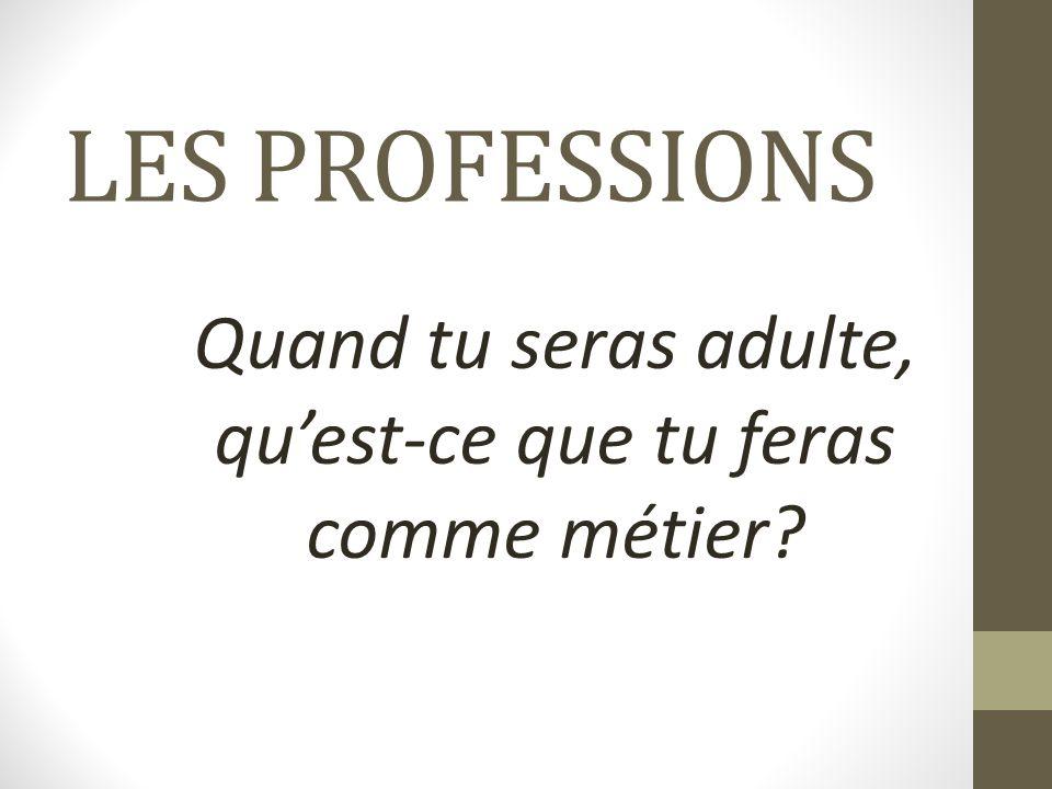 LES PROFESSIONS Quand tu seras adulte, qu'est-ce que tu feras comme métier?