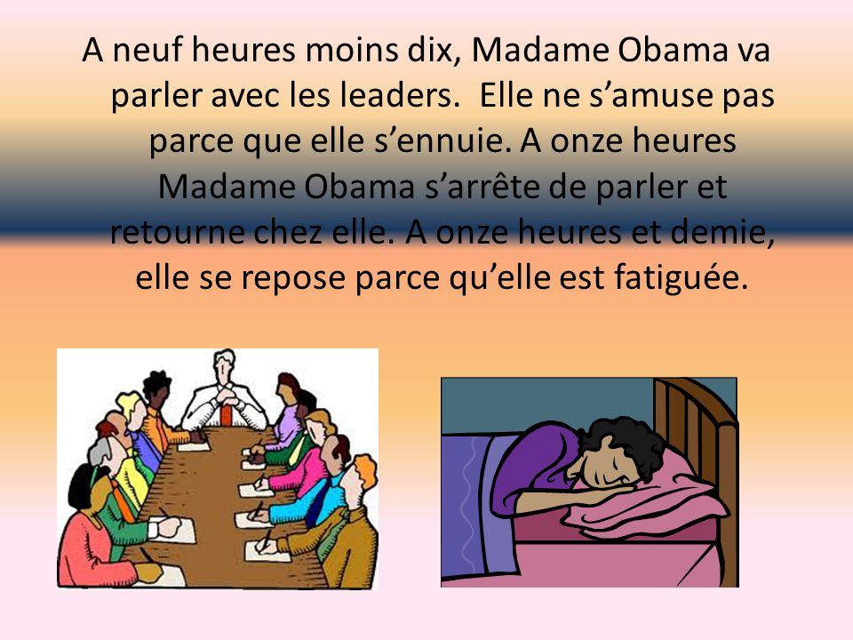A neuf heures moins dix, Madame Obama va parler avec les leaders. Elle ne s'amuse pas parce que elle s'ennuie. A onze heures Madame Obama s'arrête de