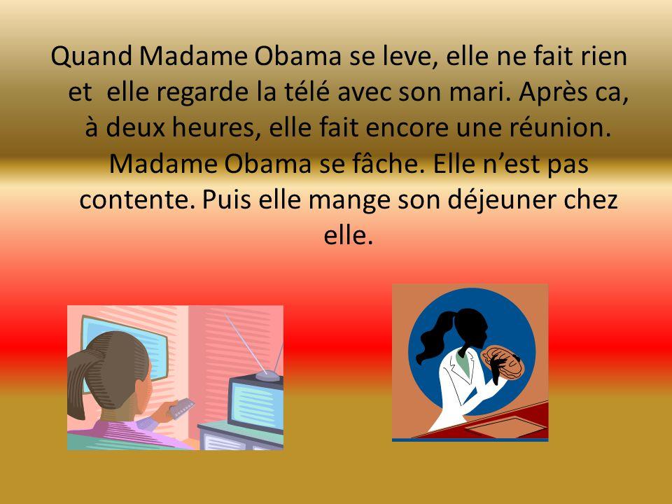 Quand Madame Obama se leve, elle ne fait rien et elle regarde la télé avec son mari. Après ca, à deux heures, elle fait encore une réunion. Madame Oba