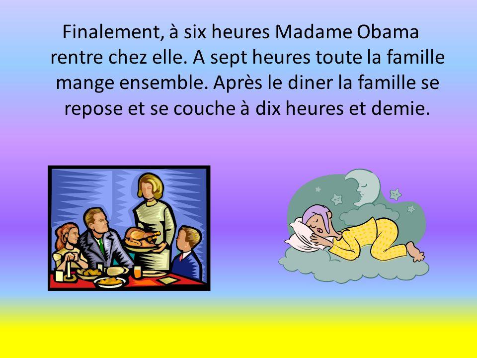Finalement, à six heures Madame Obama rentre chez elle. A sept heures toute la famille mange ensemble. Après le diner la famille se repose et se couch