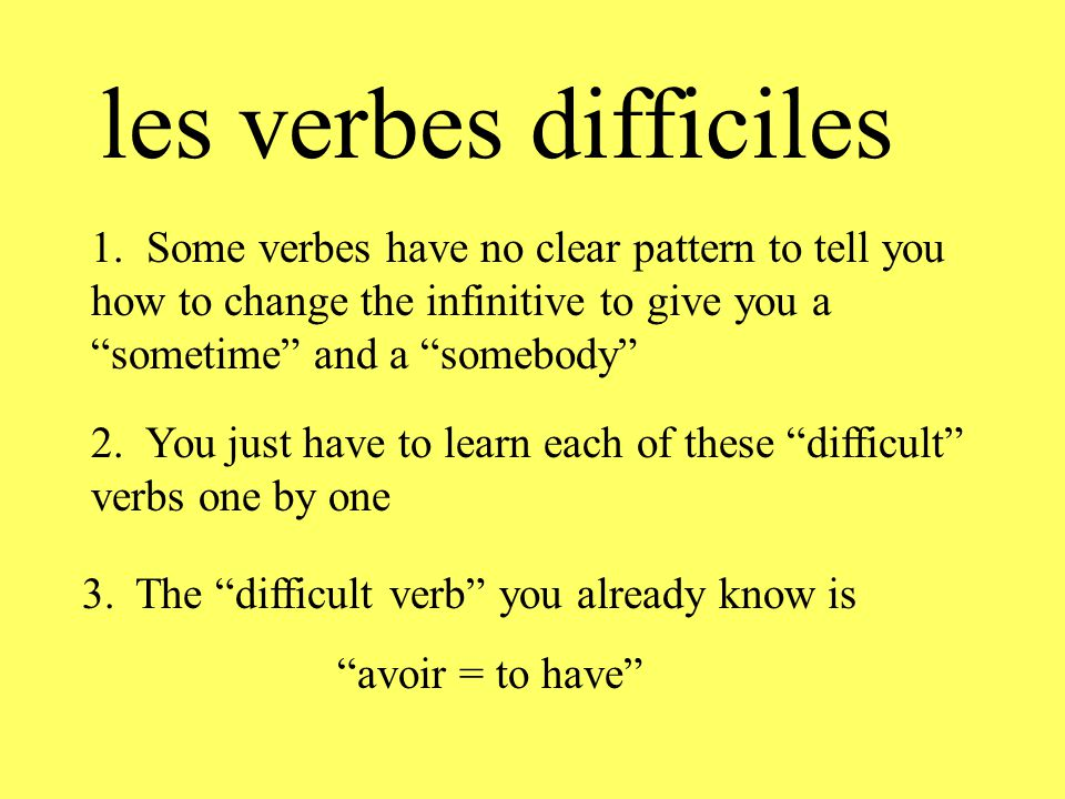 "les verbes difficiles 1. Some verbes have no clear pattern to tell you how to change the infinitive to give you a ""sometime"" and a ""somebody"" 2. You j"