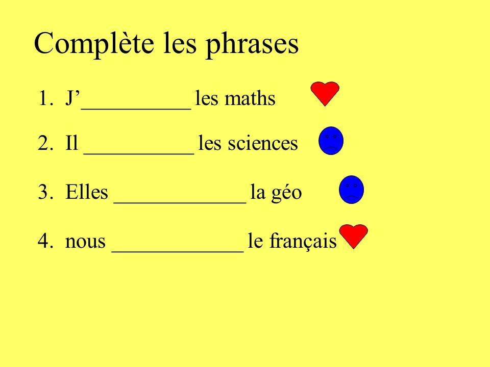 Complète les phrases 1. J'__________ les maths 2. Il __________ les sciences 3. Elles ____________ la géo 4. nous ____________ le français