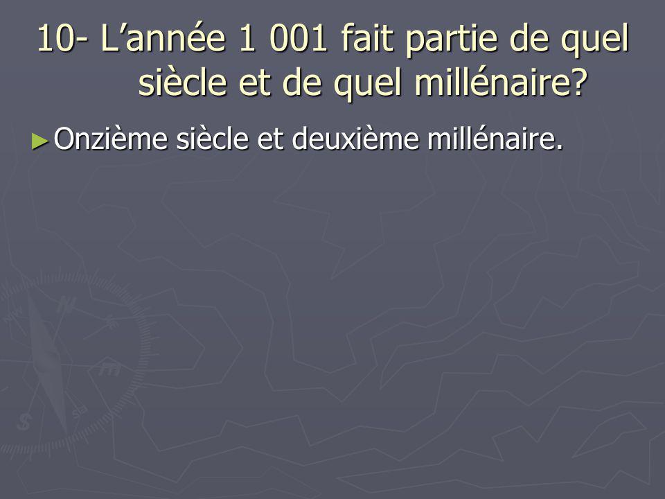 10- L'année 1 001 fait partie de quel siècle et de quel millénaire? ► Onzième siècle et deuxième millénaire.
