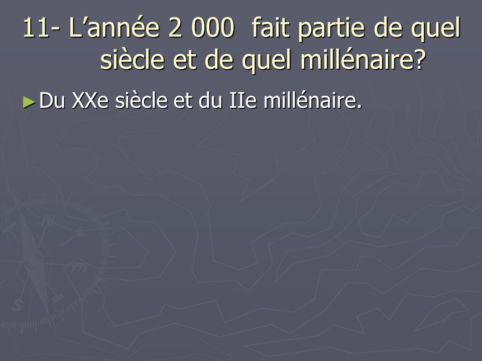 11- L'année 2 000 fait partie de quel siècle et de quel millénaire? ► Du XXe siècle et du IIe millénaire.