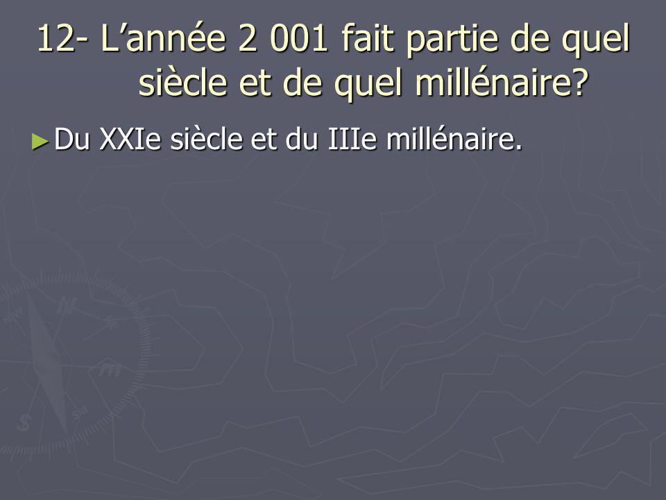 12- L'année 2 001 fait partie de quel siècle et de quel millénaire? ► Du XXIe siècle et du IIIe millénaire.
