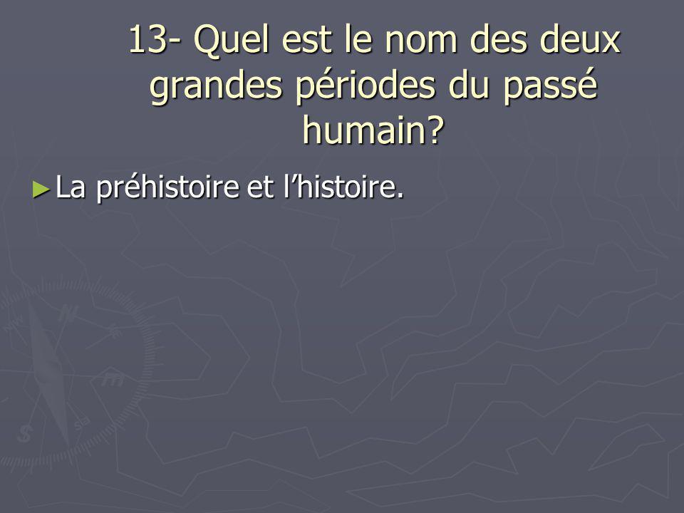 13- Quel est le nom des deux grandes périodes du passé humain? ► La préhistoire et l'histoire.