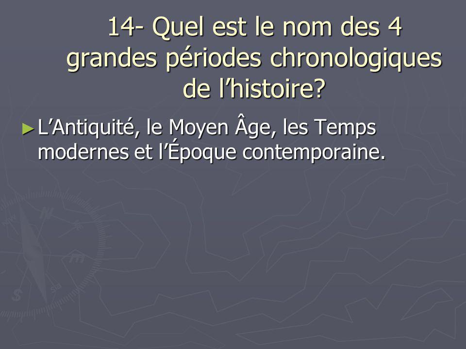 14- Quel est le nom des 4 grandes périodes chronologiques de l'histoire? ► L'Antiquité, le Moyen Âge, les Temps modernes et l'Époque contemporaine.