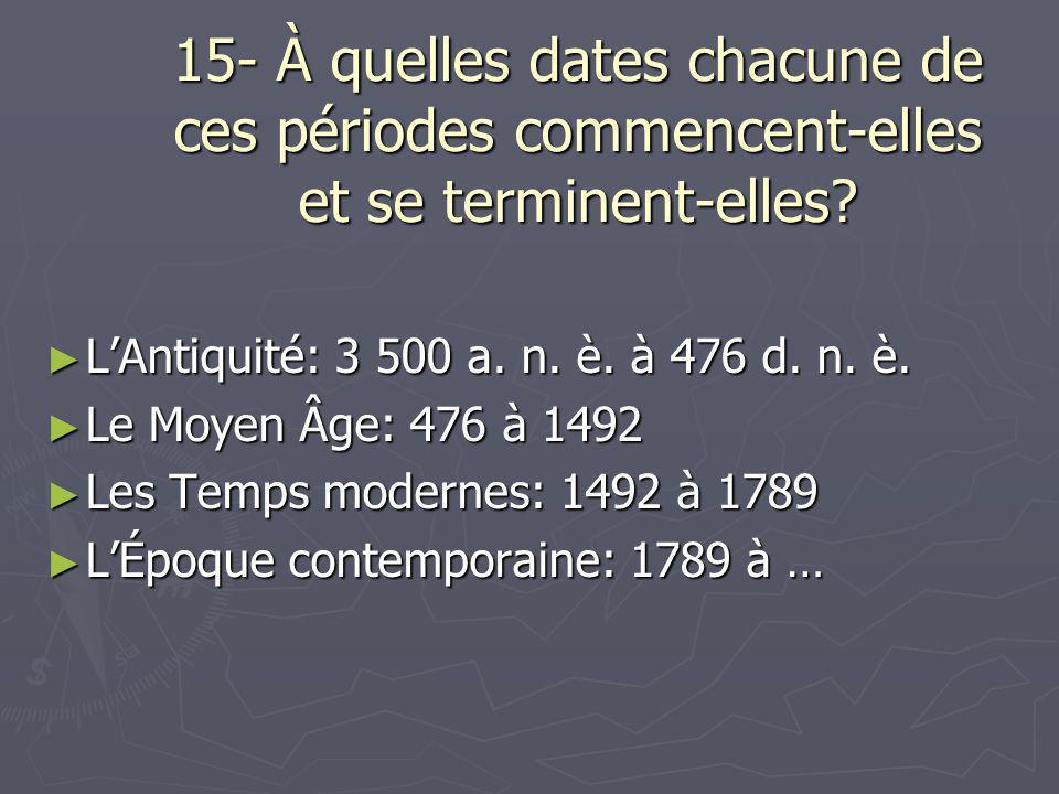 15- À quelles dates chacune de ces périodes commencent-elles et se terminent-elles? ► L'Antiquité: 3 500 a. n. è. à 476 d. n. è. ► Le Moyen Âge: 476 à