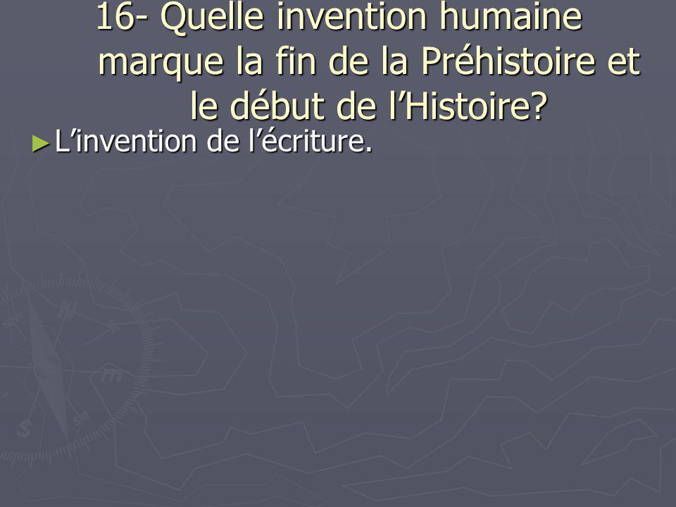 16- Quelle invention humaine marque la fin de la Préhistoire et le début de l'Histoire? ► L'invention de l'écriture.