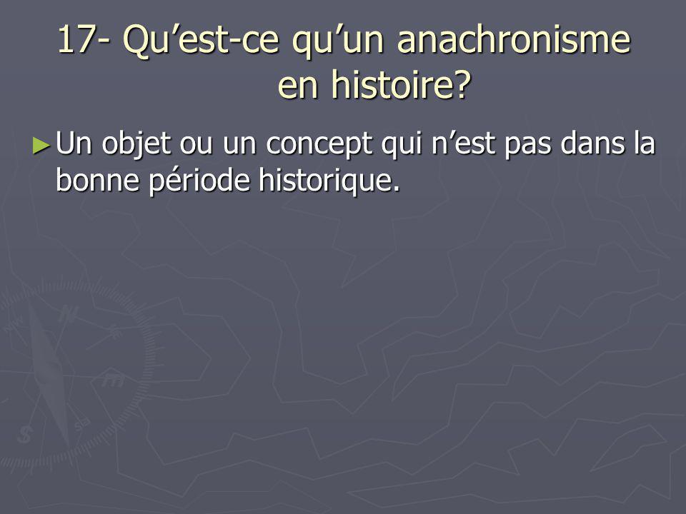 17- Qu'est-ce qu'un anachronisme en histoire? ► Un objet ou un concept qui n'est pas dans la bonne période historique.