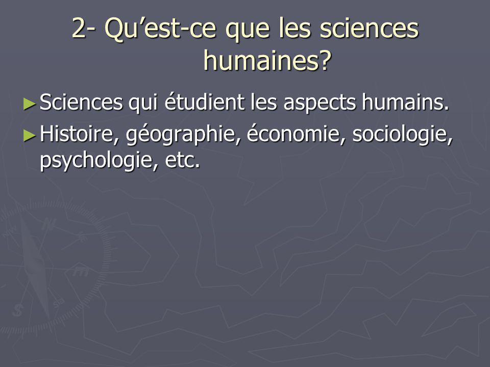 2- Qu'est-ce que les sciences humaines? ► Sciences qui étudient les aspects humains. ► Histoire, géographie, économie, sociologie, psychologie, etc.