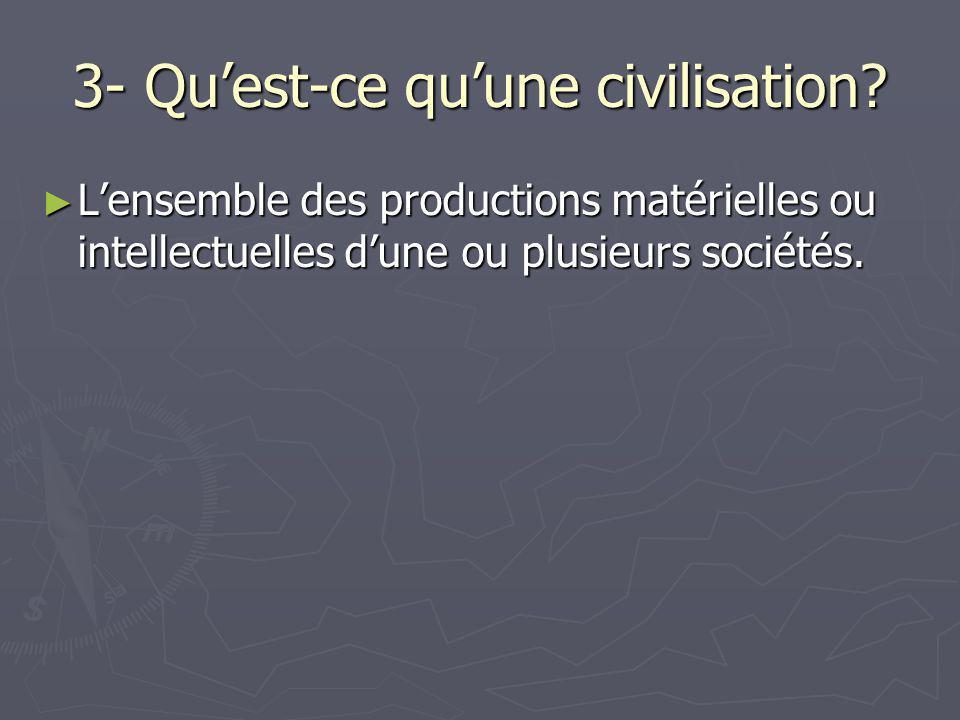 3- Qu'est-ce qu'une civilisation? ► L'ensemble des productions matérielles ou intellectuelles d'une ou plusieurs sociétés.