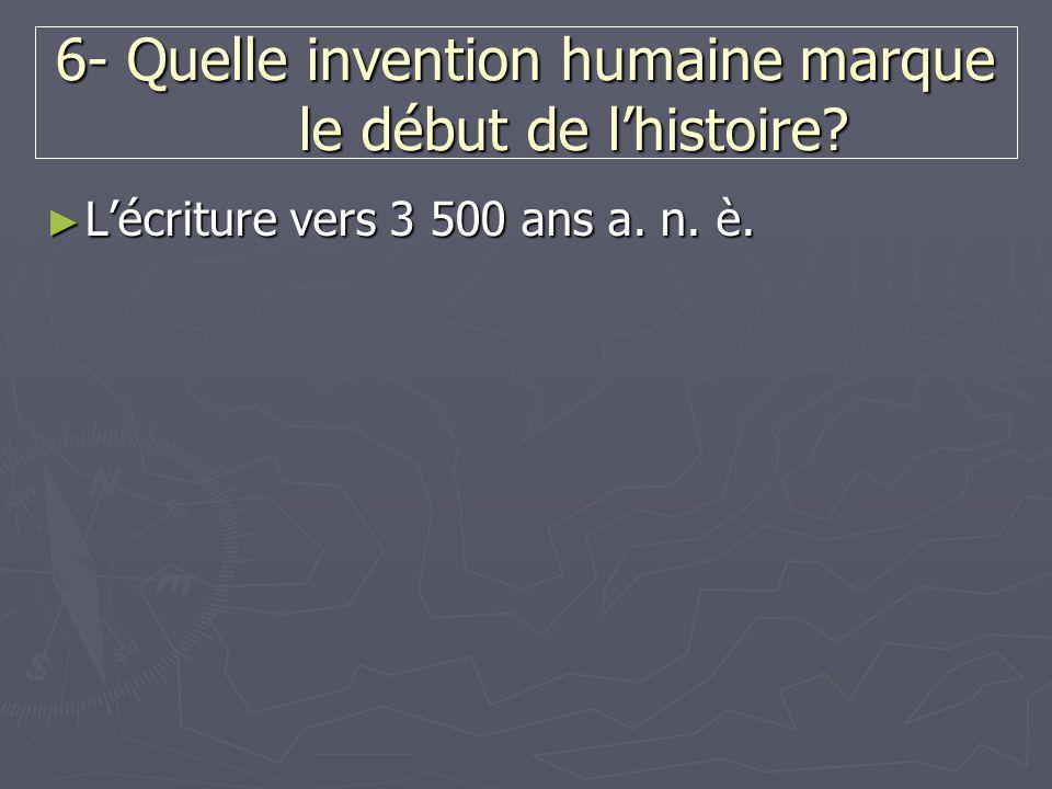 6- Quelle invention humaine marque le début de l'histoire? ► L'écriture vers 3 500 ans a. n. è.